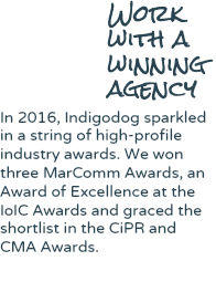 Work with a winning agency In 2016, Indigodog sparkled in a string of high-profile industry awards. We won three MarComm Awards, an Award of Excellence at the IoIC Awards and graced the shortlist in the CiPR and CMA Awards.